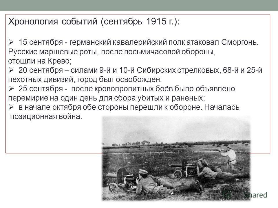 Хронология событий (сентябрь 1915 г.): 15 сентября - германский кавалерийский полк атаковал Сморгонь. Русские маршевые роты, после восьмичасовой обороны, отошли на Крево; 20 сентября – силами 9-й и 10-й Сибирских стрелковых, 68-й и 25-й пехотных диви