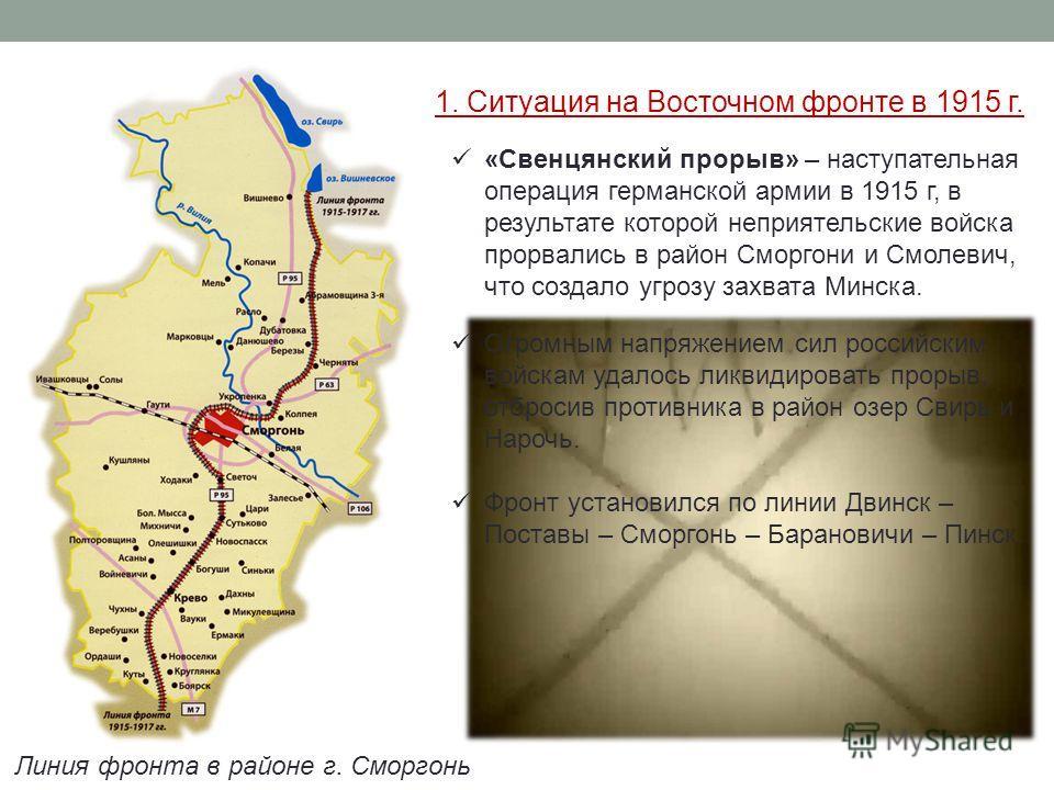 1. Ситуация на Восточном фронте в 1915 г. «Свенцянский прорыв» – наступательная операция германской армии в 1915 г, в результате которой неприятельские войска прорвались в район Сморгони и Смолевич, что создало угрозу захвата Минска. Огромным напряже