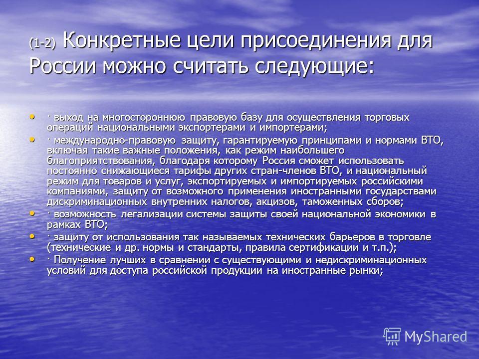 (1-2) Конкретные цели присоединения для России можно считать следующие: · выход на многостороннюю правовую базу для осуществления торговых операций национальными экспортерами и импортерами; · выход на многостороннюю правовую базу для осуществления то