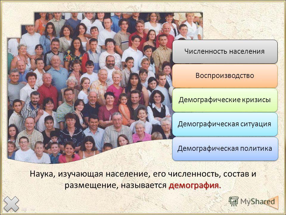 Численность населения ВоспроизводствоДемографические кризисы Демографическая ситуация Демографическая политика демография. Наука, изучающая население, его численность, состав и размещение, называется демография.