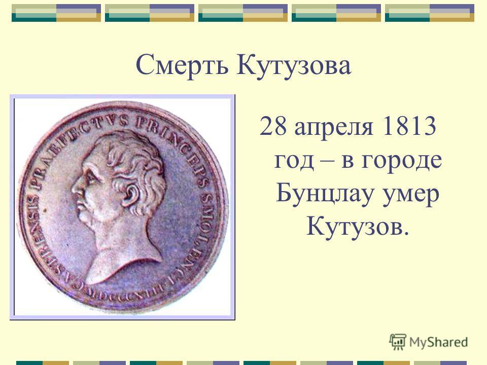 Смерть Кутузова 28 апреля 1813 год – в городе Бунцлау умер Кутузов.