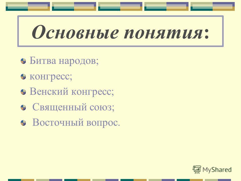 Основные понятия: Битва народов; конгресс; Венский конгресс; Священный союз; Восточный вопрос.