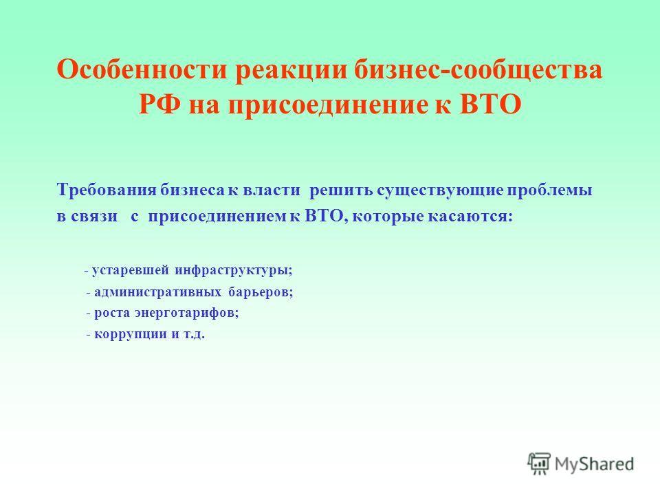 Особенности реакции бизнес-сообщества РФ на присоединение к ВТО Требования бизнеса к власти решить существующие проблемы в связи с присоединением к ВТО, которые касаются: - устаревшей инфраструктуры; - административных барьеров; - роста энерготарифов