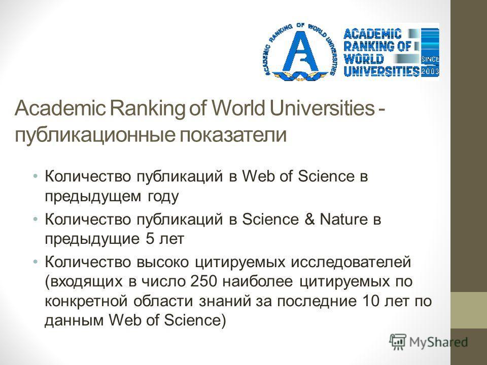 Academic Ranking of World Universities - публикационные показатели Количество публикаций в Web of Science в предыдущем году Количество публикаций в Science & Nature в предыдущие 5 лет Количество высоко цитируемых исследователей (входящих в число 250