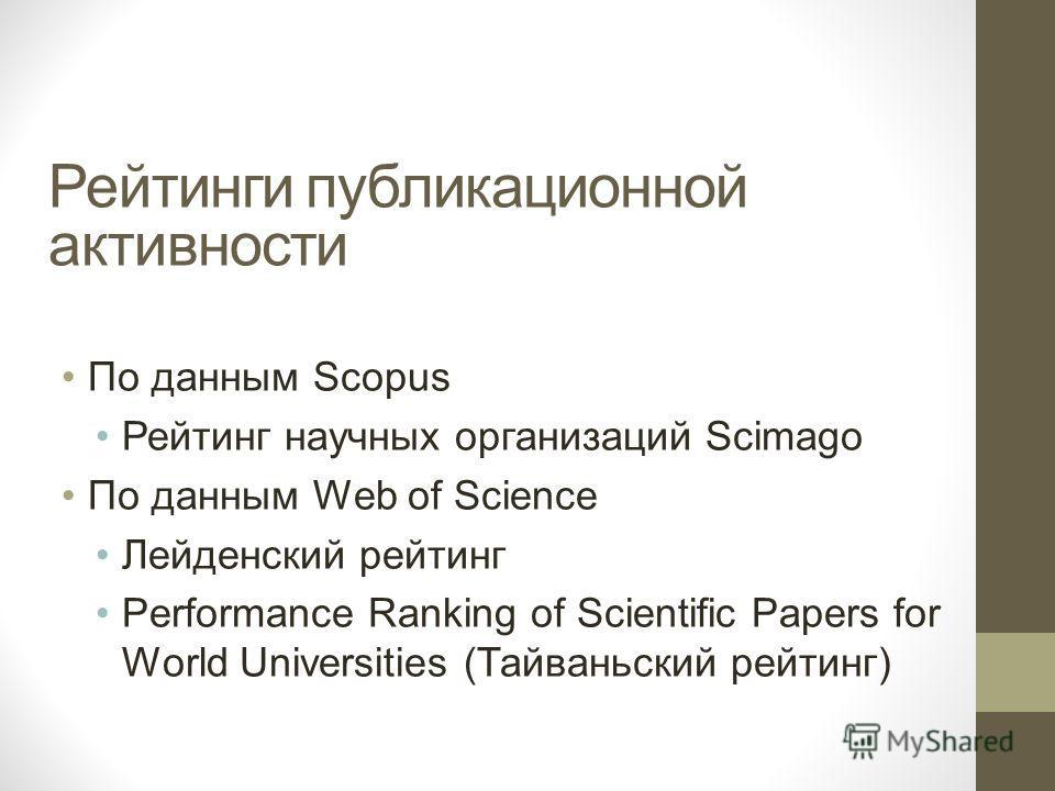 Рейтинги публикационной активности По данным Scopus Рейтинг научных организаций Scimago По данным Web of Science Лейденский рейтинг Performance Ranking of Scientific Papers for World Universities (Тайваньский рейтинг)