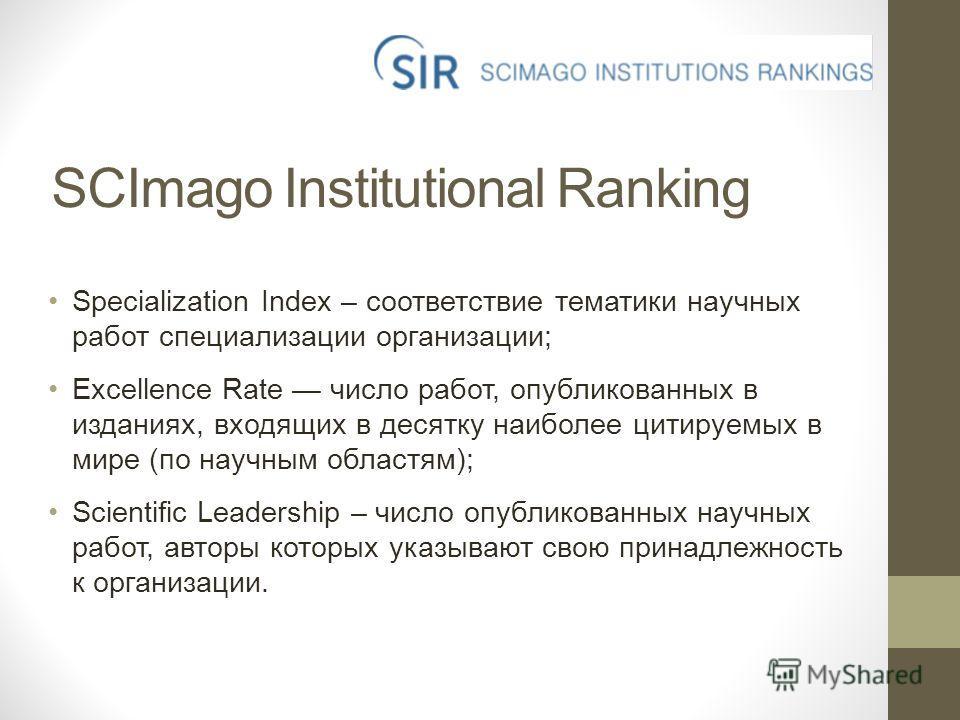 SCImago Institutional Ranking Specialization Index – соответствие тематики научных работ специализации организации; Excellence Rate число работ, опубликованных в изданиях, входящих в десятку наиболее цитируемых в мире (по научным областям); Scientifi