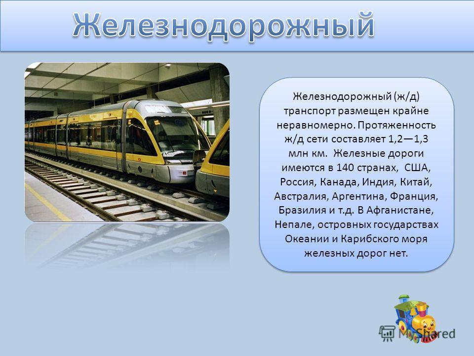 Железнодорожный (ж/д) транспорт размещен крайне неравномерно. Протяженность ж/д сети составляет 1,21,3 млн км. Железные дороги имеются в 140 странах, США, Россия, Канада, Индия, Китай, Австралия, Аргентина, Франция, Бразилия и т.д. В Афганистане, Неп