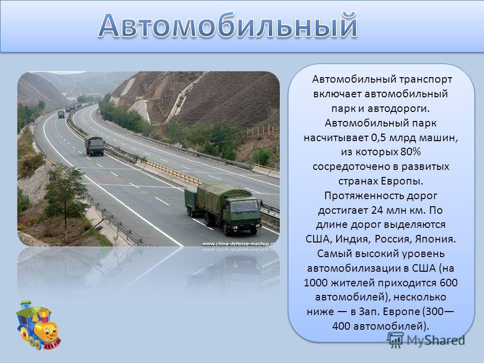 Автомобильный транспорт включает автомобильный парк и автодороги. Автомобильный парк насчитывает 0,5 млрд машин, из которых 80% сосредоточено в развитых странах Европы. Протяженность дорог достигает 24 млн км. По длине дорог выделяются США, Индия, Ро