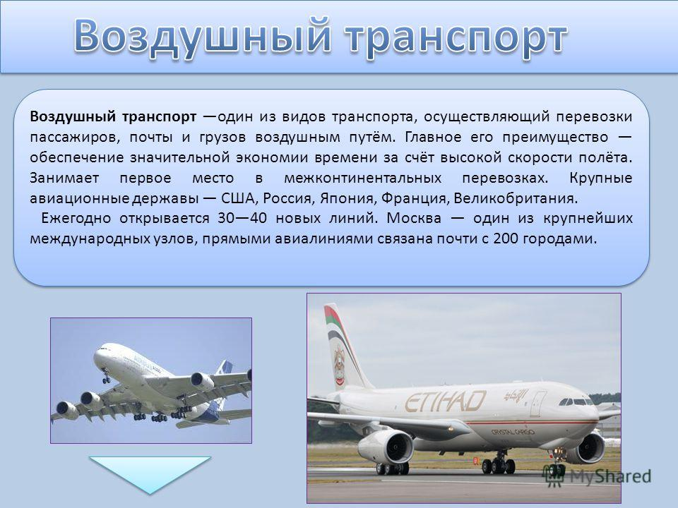 Воздушный транспорт один из видов транспорта, осуществляющий перевозки пассажиров, почты и грузов воздушным путём. Главное его преимущество обеспечение значительной экономии времени за счёт высокой скорости полёта. Занимает первое место в межконтинен