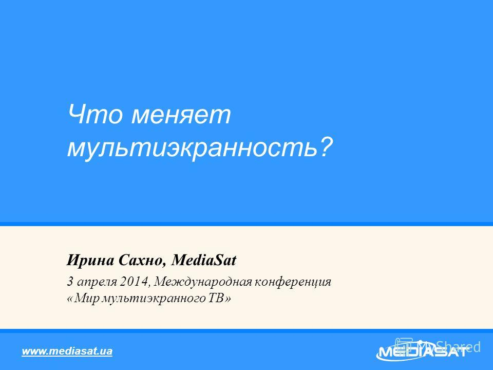 Ирина Сахно, MediaSat 3 апреля 2014, Международная конференция «Мир мультиэкранного ТВ» Что меняет мультиэкранность? www.mediasat.ua