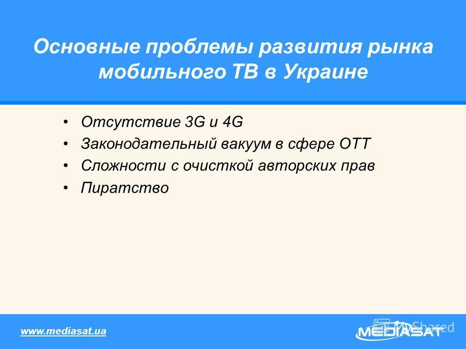 Основные проблемы развития рынка мобильного ТВ в Украине Отсутствие 3G и 4G Законодательный вакуум в сфере ОТТ Сложности с очисткой авторских прав Пиратство www.mediasat.ua