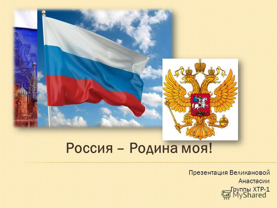 Россия – Родина моя! Презентация Великановой Анастасии Группы ХТР-1