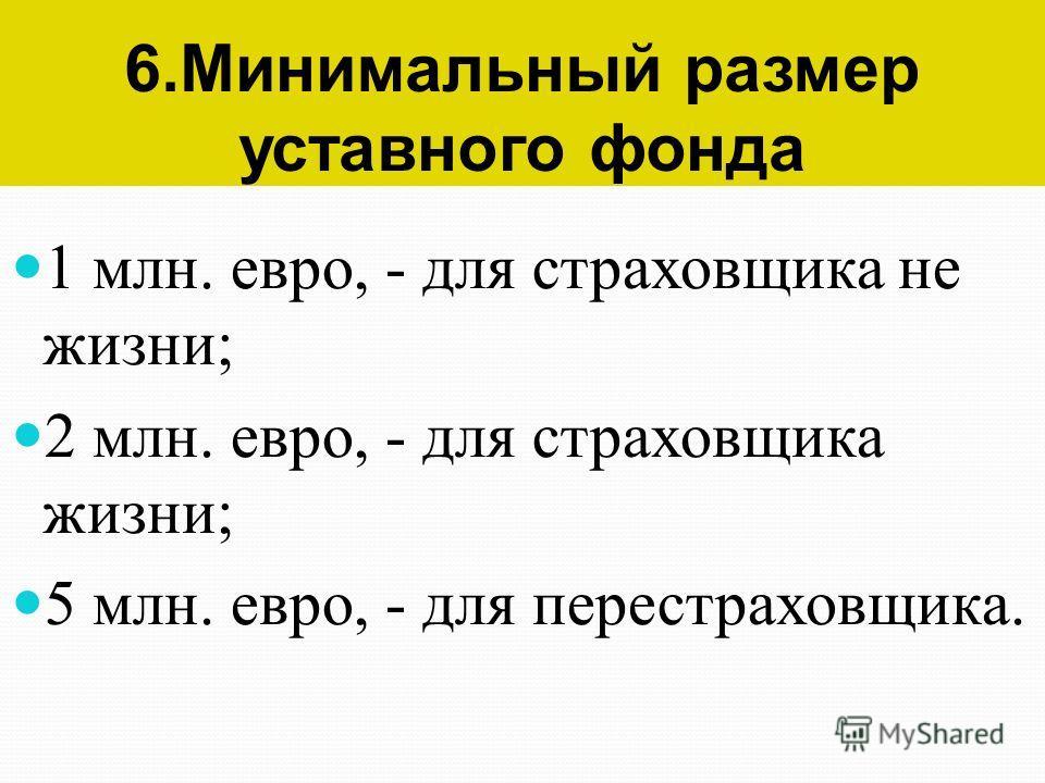 6. Минимальный размер уставного фонда 1 млн. евро, - для страховщика не жизни; 2 млн. евро, - для страховщика жизни; 5 млн. евро, - для перестраховщика.