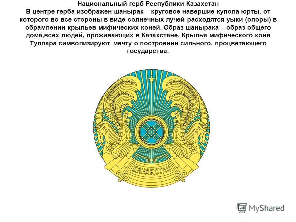 Национальный герб Республики Казахстан В центре герба изображен шанырак – круговое навершие купола юрты, от которого во все стороны в виде солнечных лучей расходятся уыки (опоры) в обрамлении крыльев мифических коней. Образ шанырака – образ общего до