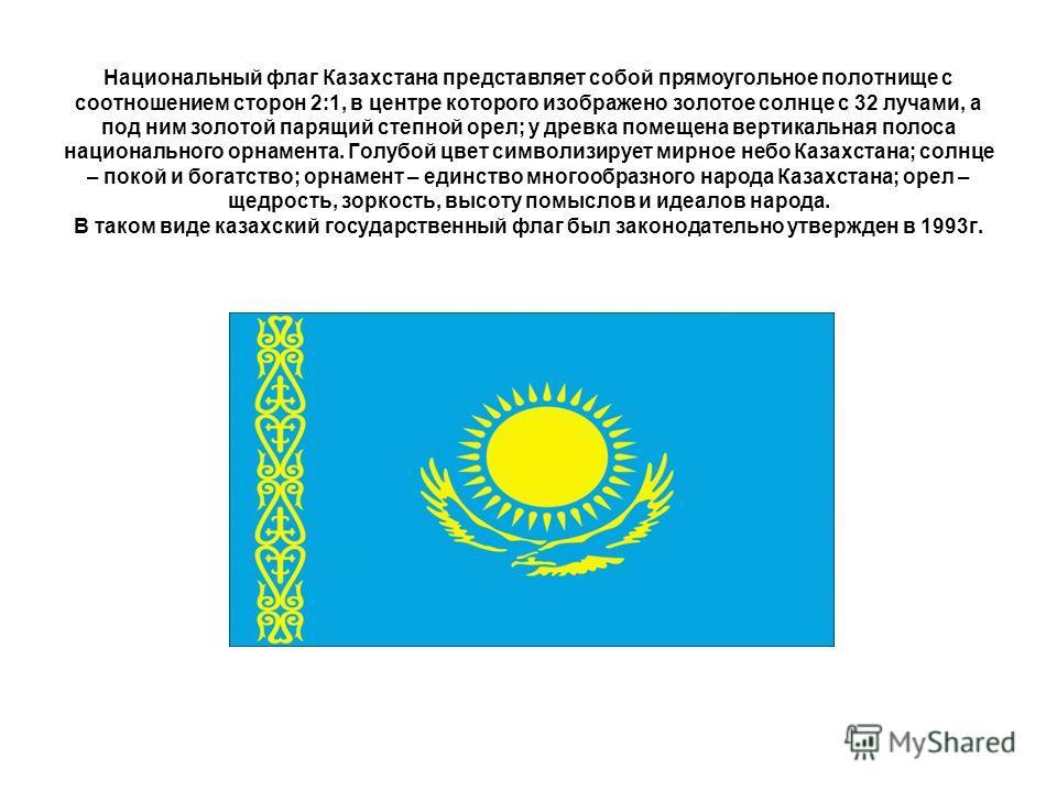 Национальный флаг Казахстана представляет собой прямоугольное полотнище с соотношением сторон 2:1, в центре которого изображено золотое солнце с 32 лучами, а под ним золотой парящий степной орел; у древка помещена вертикальная полоса национального ор
