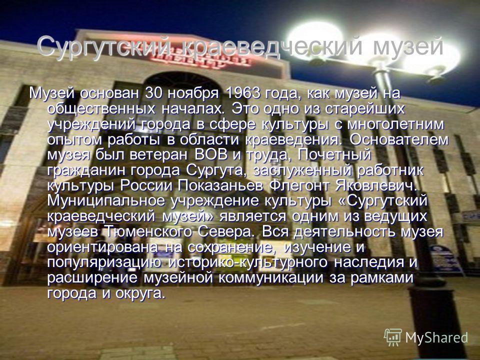Сургутский краеведческий музей Музей основан 30 ноября 1963 года, как музей на общественных началах. Это одно из старейших учреждений города в сфере культуры с многолетним опытом работы в области краеведения. Основателем музея был ветеран ВОВ и труда