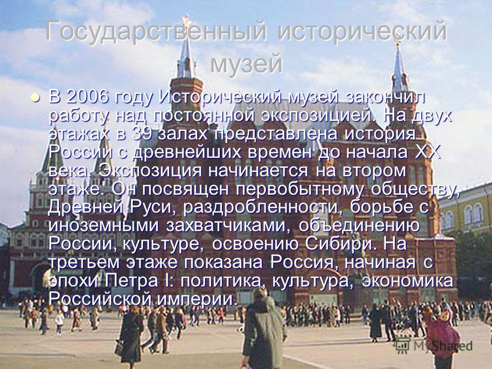 Государственный исторический музей В 2006 году Исторический музей закончил работу над постоянной экспозицией. На двух этажах в 39 залах представлена история России с древнейших времен до начала XX века. Экспозиция начинается на втором этаже. Он посвя