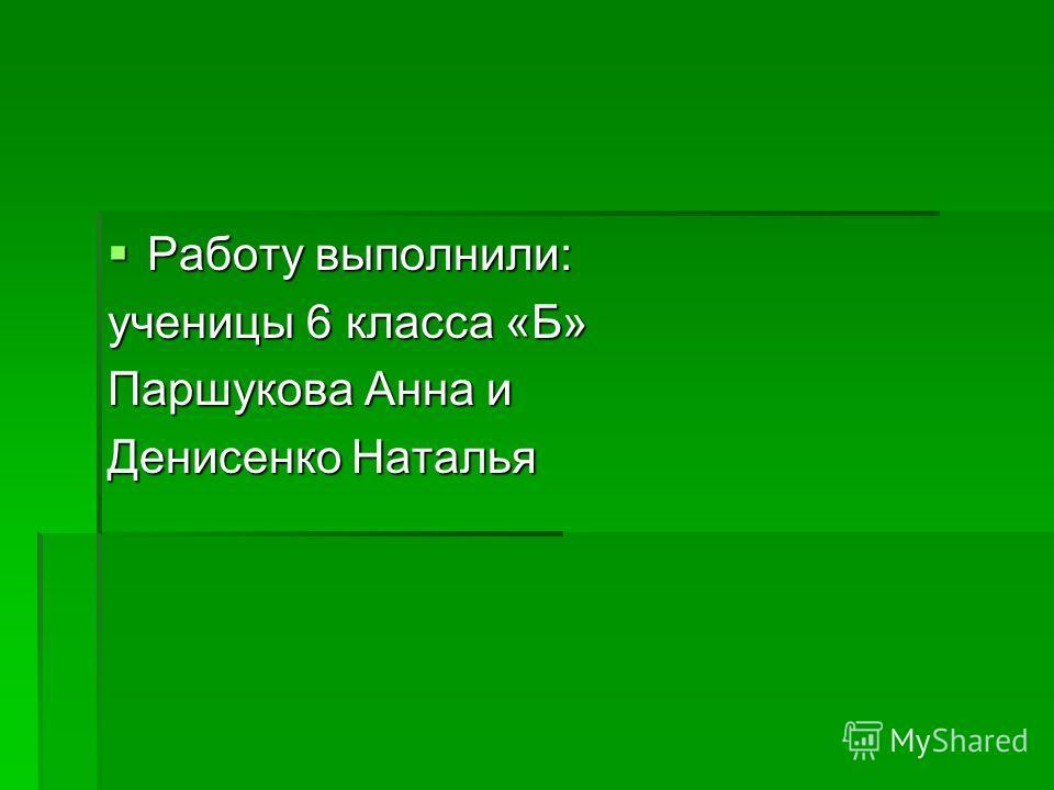 Работу выполнили: Работу выполнили: ученицы 6 класса «Б» Паршукова Анна и Денисенко Наталья