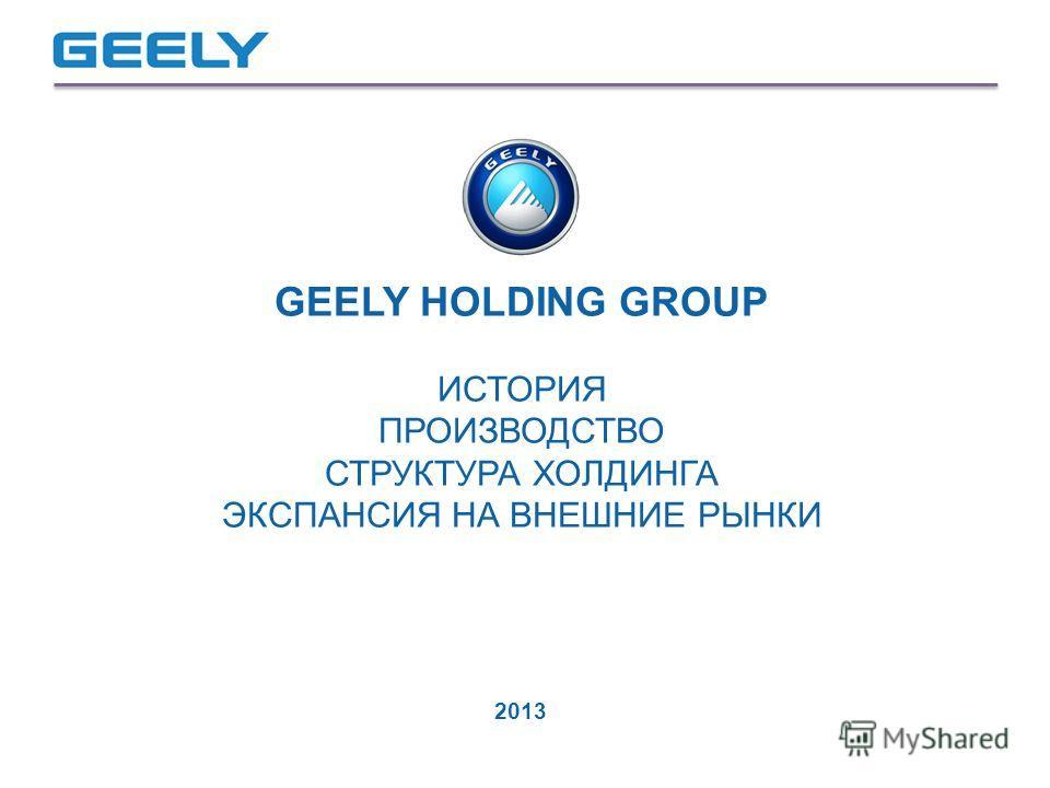 GEELY HOLDING GROUP ИСТОРИЯ ПРОИЗВОДСТВО СТРУКТУРА ХОЛДИНГА ЭКСПАНСИЯ НА ВНЕШНИЕ РЫНКИ 2013