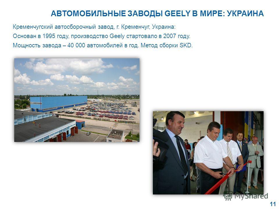 Кременчугский автосборочный завод, г. Кременчуг, Украина: Основан в 1995 году, производство Geely стартовало в 2007 году. Мощность завода – 40 000 автомобилей в год. Метод сборки SKD. 11 АВТОМОБИЛЬНЫЕ ЗАВОДЫ GEELY В МИРЕ: УКРАИНА