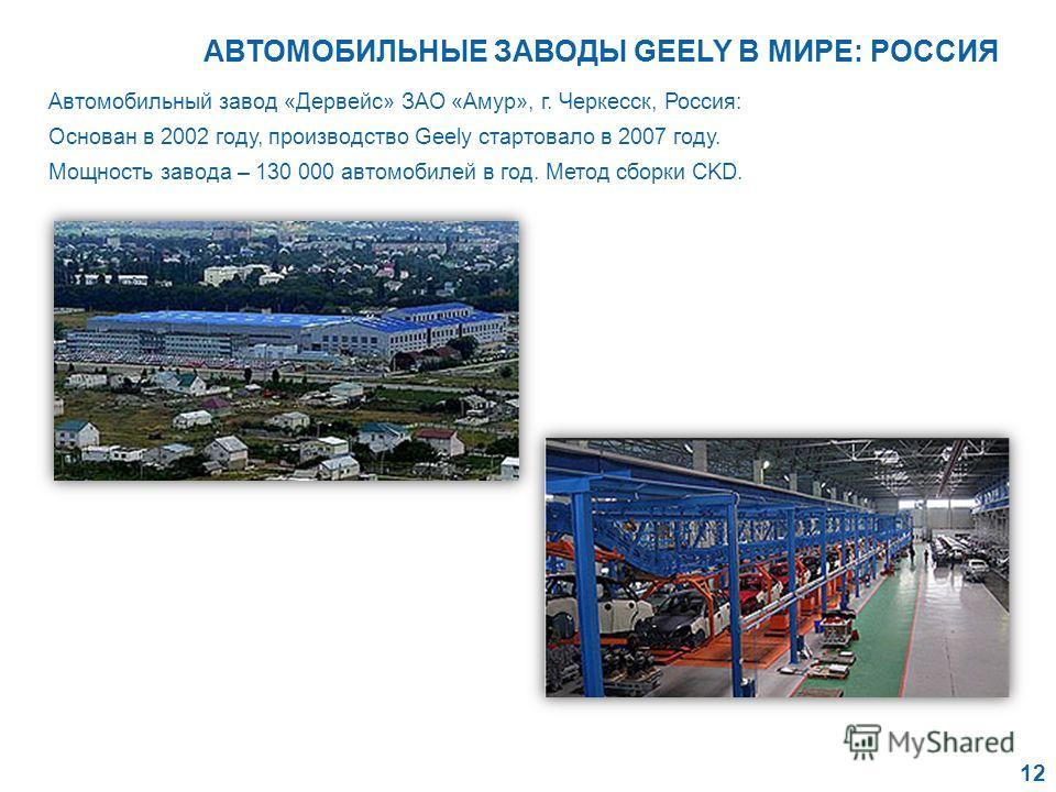 Автомобильный завод «Дервейс» ЗАО «Амур», г. Черкесск, Россия: Основан в 2002 году, производство Geely стартовало в 2007 году. Мощность завода – 130 000 автомобилей в год. Метод сборки CKD. 12 АВТОМОБИЛЬНЫЕ ЗАВОДЫ GEELY В МИРЕ: РОССИЯ