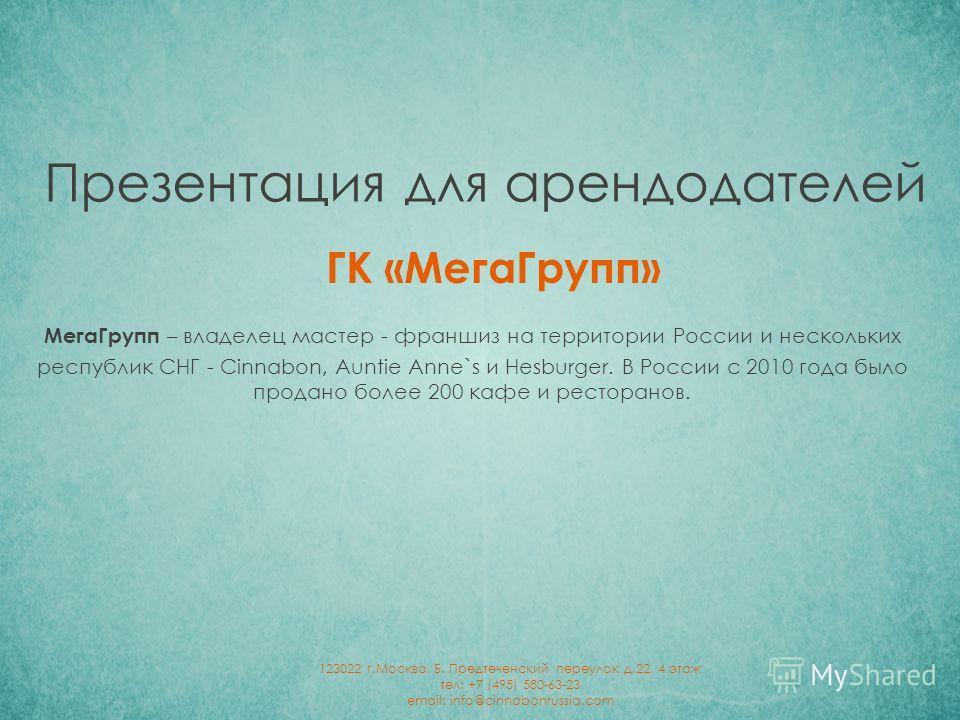 ГК «Мега Групп» Презентация для арендодателей Мега Групп – владелец мастер - франшиз на территории России и нескольких республик СНГ - Cinnabon, Auntie Anne`s и Hesburger. В России с 2010 года было продано более 200 кафе и ресторанов. 123022 г.Москва