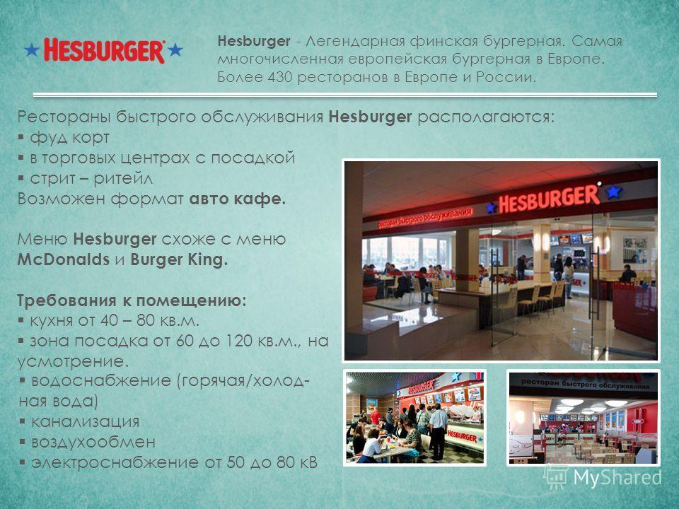Hesburger - Легендарная финская бургерная. Самая многочисленная европейская бургерная в Европе. Более 430 ресторанов в Европе и России. Рестораны быстрого обслуживания Hesburger располагаются: фуд корт в торговых центрах с посадкой стрит – ритейл Воз
