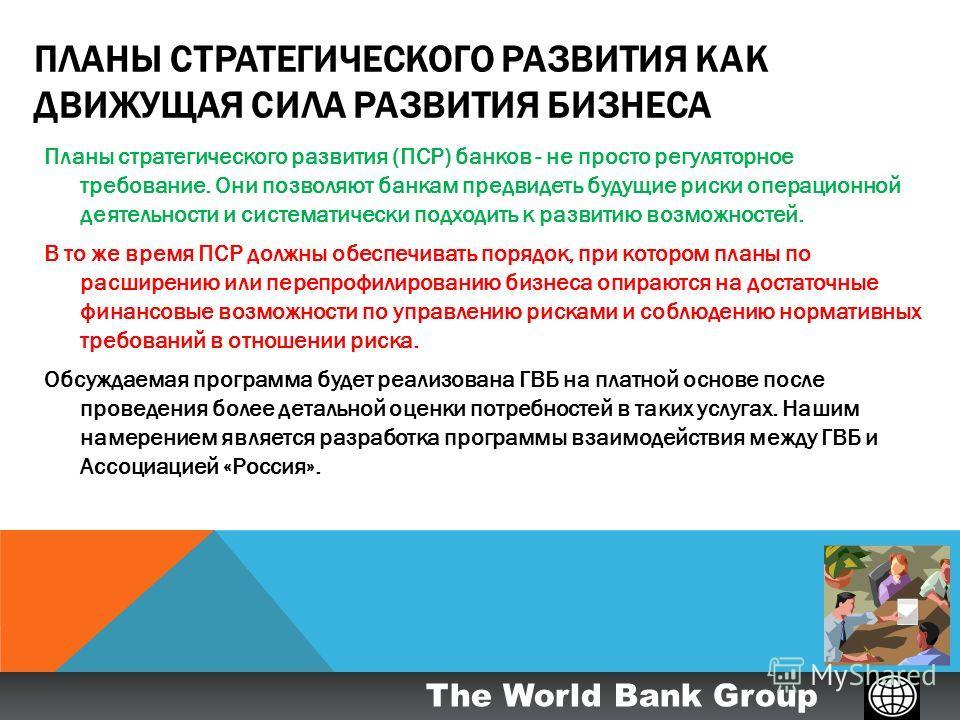 The World Bank Group ПЛАНЫ СТРАТЕГИЧЕСКОГО РАЗВИТИЯ КАК ДВИЖУЩАЯ СИЛА РАЗВИТИЯ БИЗНЕСА Планы стратегического развития (ПСР) банков - не просто регуляторное требование. Они позволяют банкам предвидеть будущие риски операционной деятельности и системат