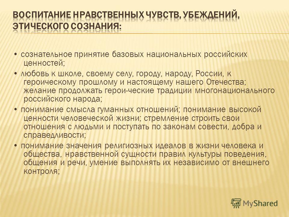 сознательное принятие базовых национальных российских ценностей; любовь к школе, своему селу, городу, народу, России, к героическому прошлому и настоящему нашего Отечества; желание продолжать герои-ческие традиции многонационального российского народ