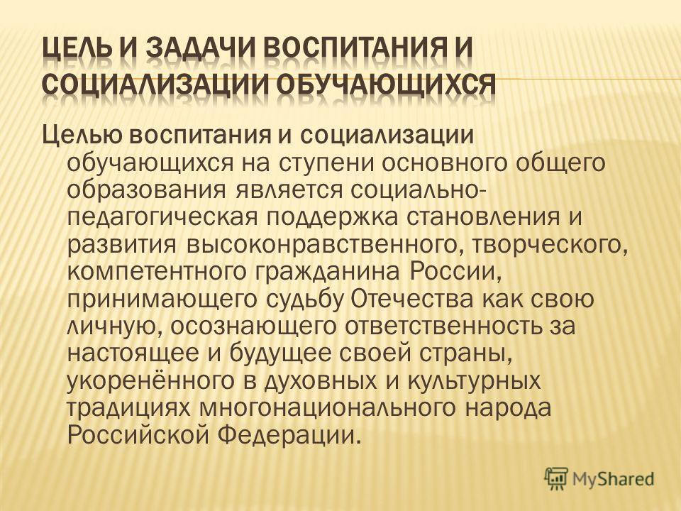 Целью воспитания и социализации обучающихся на ступени основного общего образования является социально- педагогическая поддержка становления и развития высоконравственного, творческого, компетентного гражданина России, принимающего судьбу Отечества к