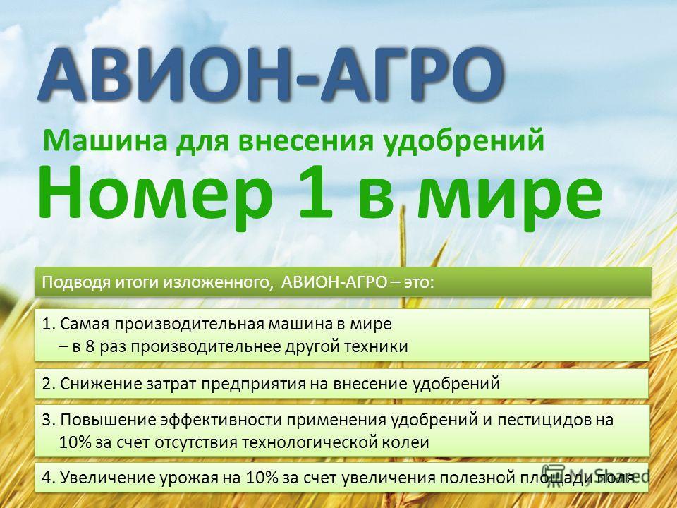 АВИОН-АГРОАВИОН-АГРО Машина для внесения удобрений Номер 1 в мире Подводя итоги изложенного, АВИОН-АГРО – это: 1. Самая производительная машина в мире – в 8 раз производительнее другой техники 3. Повышение эффективности применения удобрений и пестици