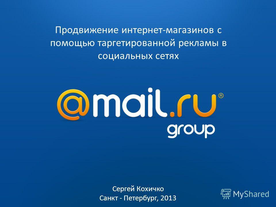 2009 2010 Продвижение интернет-магазинов с помощью таргетированной рекламы в социальных сетях Сергей Кохичко Санкт - Петербург, 2013