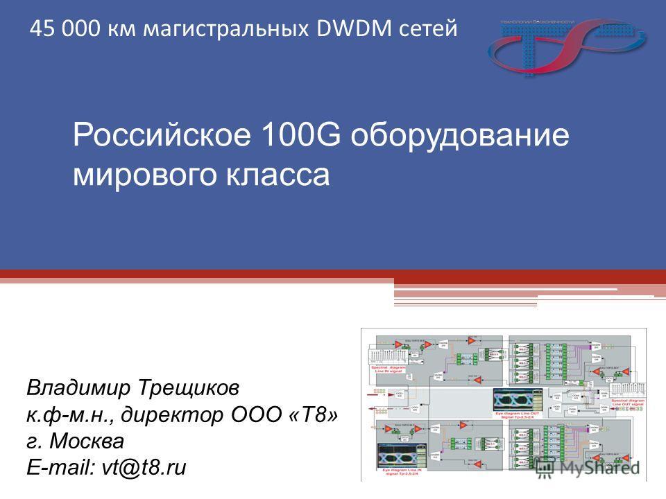 Российское 100G оборудование мирового класса 45 000 км магистральных DWDM сетей Владимир Трещиков к.ф-м.н., директор ООО «Т8» г. Москва E-mail: vt@t8.ru