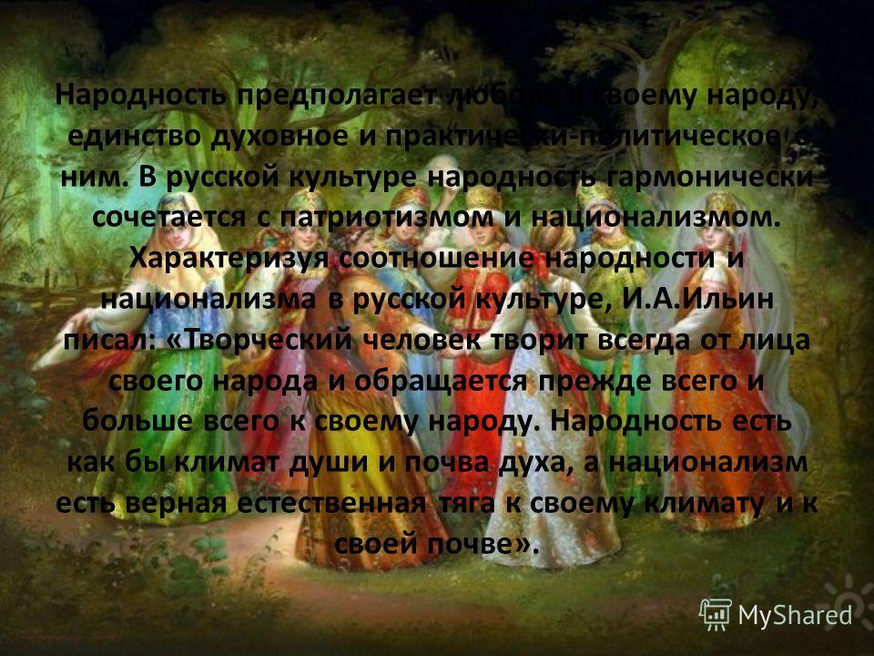 Народность предполагает любовь к своему народу, единство духовное и практически-политическое с ним. В русской культуре народность гармонически сочетается с патриотизмом и национализмом. Характеризуя соотношение народности и национализма в русской кул