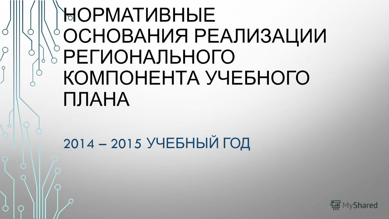НОРМАТИВНЫЕ ОСНОВАНИЯ РЕАЛИЗАЦИИ РЕГИОНАЛЬНОГО КОМПОНЕНТА УЧЕБНОГО ПЛАНА 2014 – 2015 УЧЕБНЫЙ ГОД