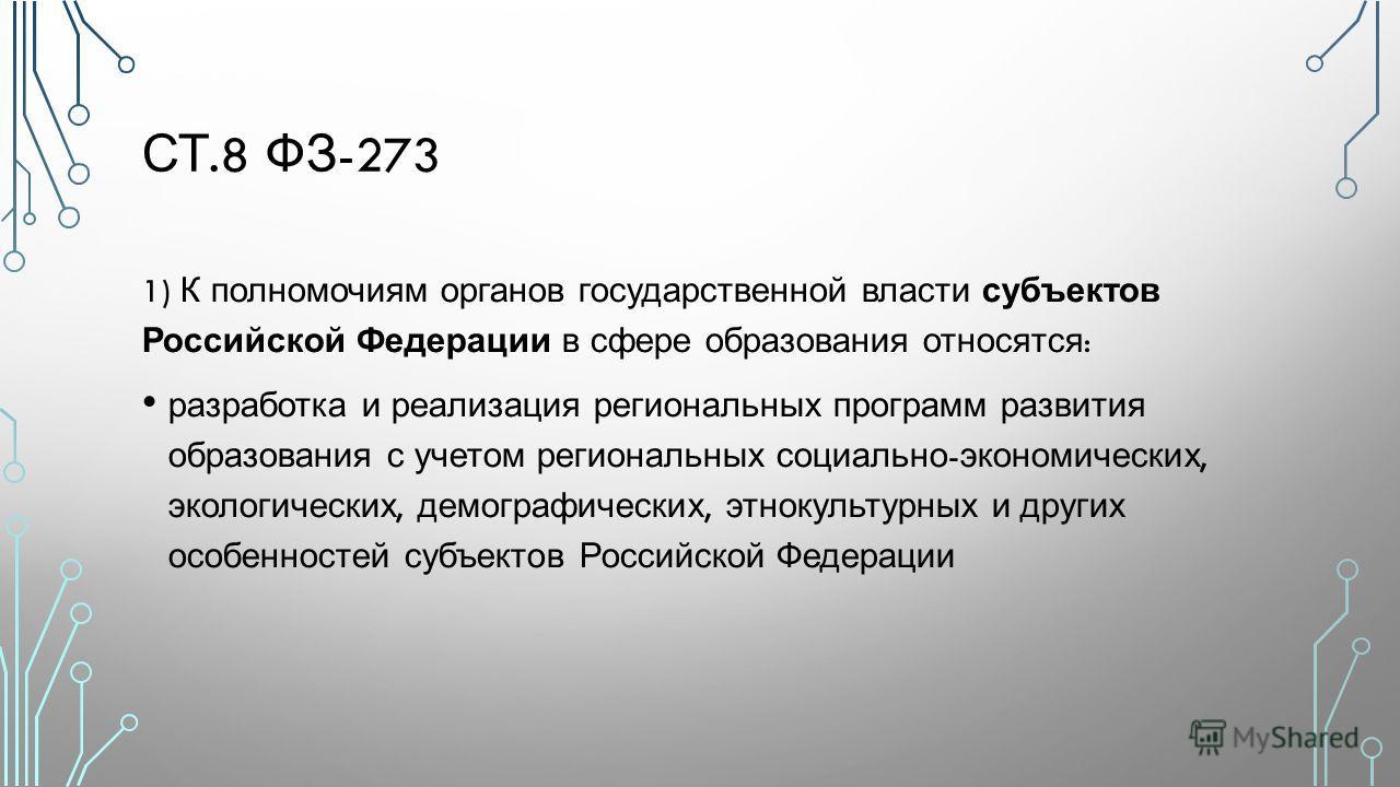 СТ.8 ФЗ -273 1) К полномочиям органов государственной власти субъектов Российской Федерации в сфере образования относятся : разработка и реализация региональных программ развития образования с учетом региональных социально - экономических, экологичес