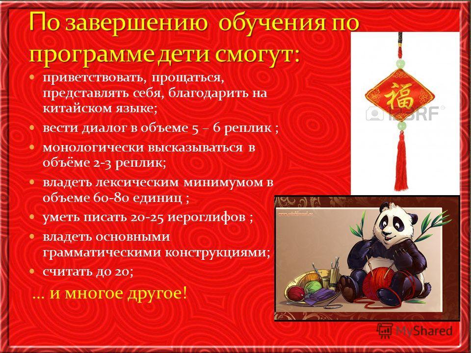 приветствовать, прощаться, представлять себя, благодарить на китайском языке; вести диалог в объеме 5 – 6 реплик ; монологически высказываться в объёме 2-3 реплик; владеть лексическим минимумом в объеме 60-80 единиц ; уметь писать 20-25 иероглифов ;