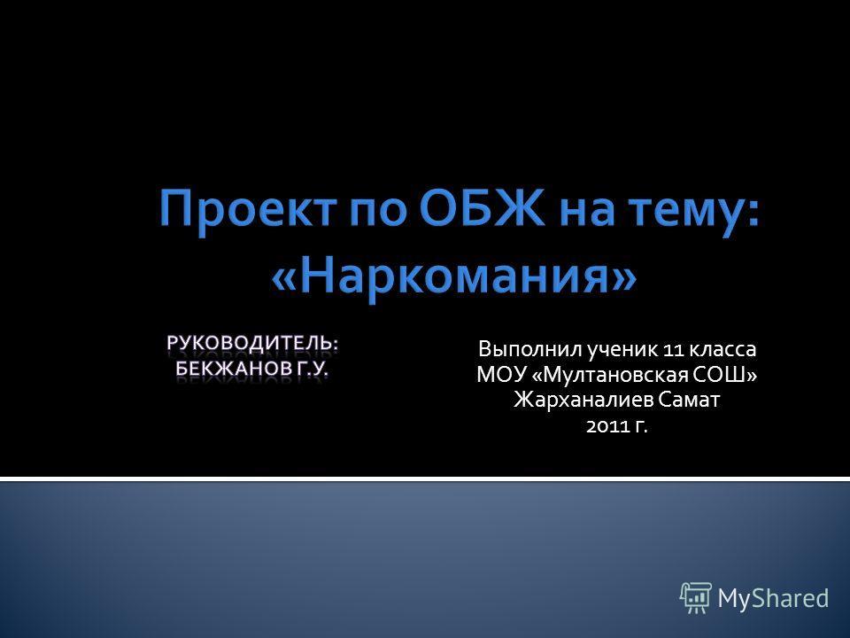 Выполнил ученик 11 класса МОУ «Мултановская СОШ» Жарханалиев Самат 2011 г.