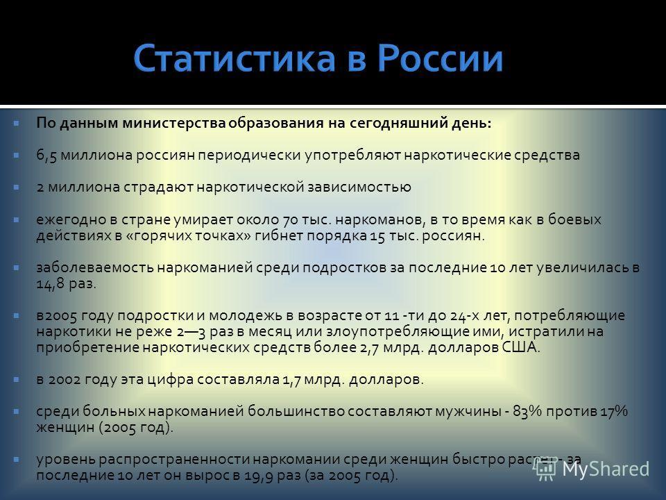 По данным министерства образования на сегодняшний день: 6,5 миллиона россиян периодически употребляют наркотические средства 2 миллиона страдают наркотической зависимостью ежегодно в стране умирает около 70 тыс. наркоманов, в то время как в боевых де