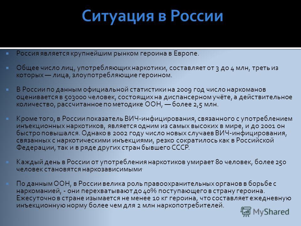Россия является крупнейшим рынком героина в Европе. Общее число лиц, употребляющих наркотики, составляет от 3 до 4 млн, треть из которых лица, злоупотребляющие героином. В России по данным официальной статистики на 2009 год число наркоманов оценивает