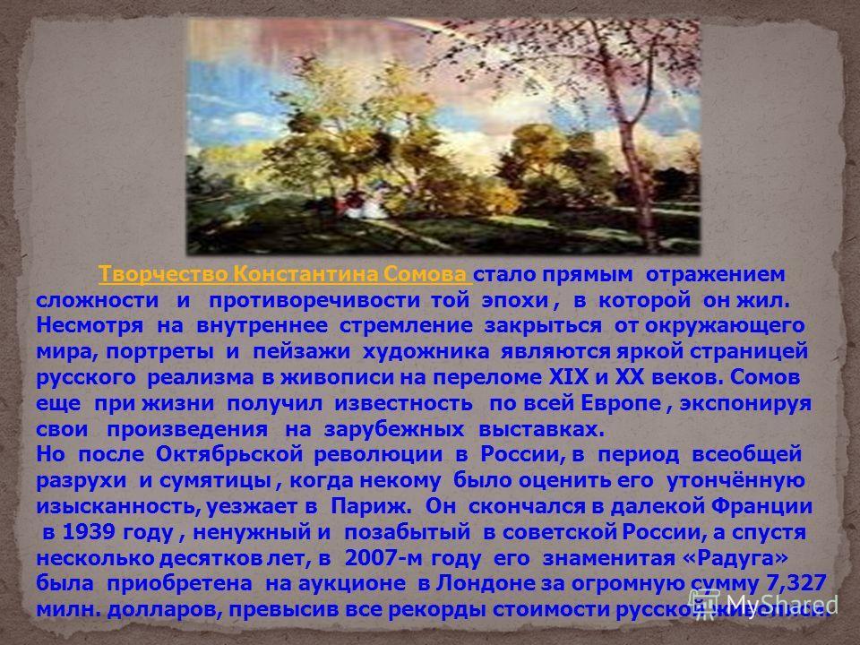 Творчество Константина Сомова стало прямым отражением сложности и противоречивости той эпохи, в которой он жил. Несмотря на внутреннее стремление закрыться от окружающего мира, портреты и пейзажи художника являются яркой страницей русского реализма в