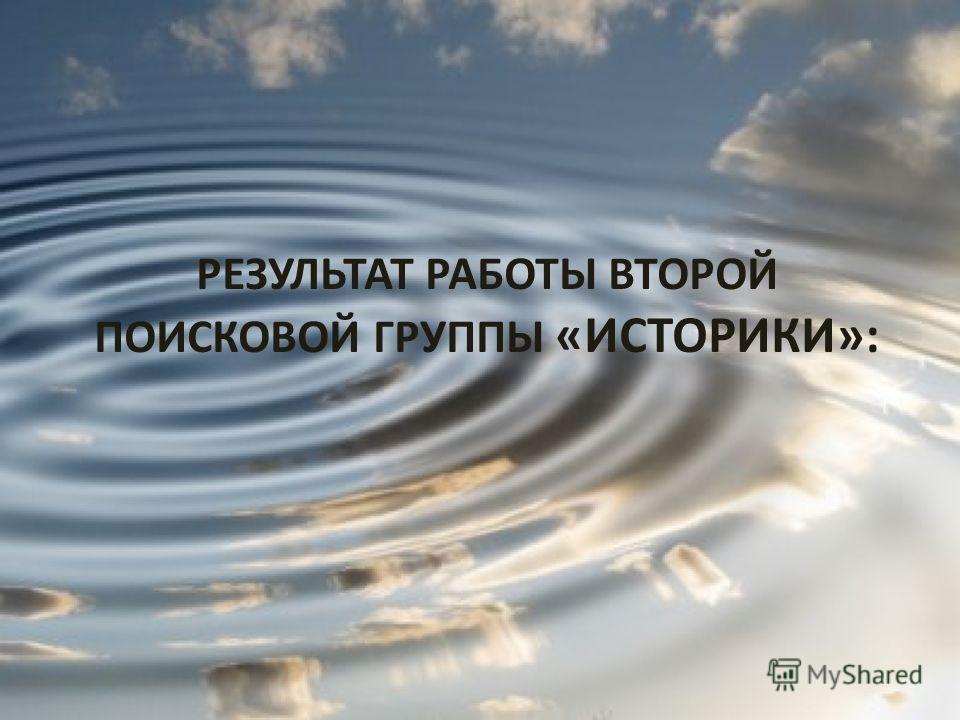 РЕЗУЛЬТАТ РАБОТЫ ВТОРОЙ ПОИСКОВОЙ ГРУППЫ «ИСТОРИКИ»: