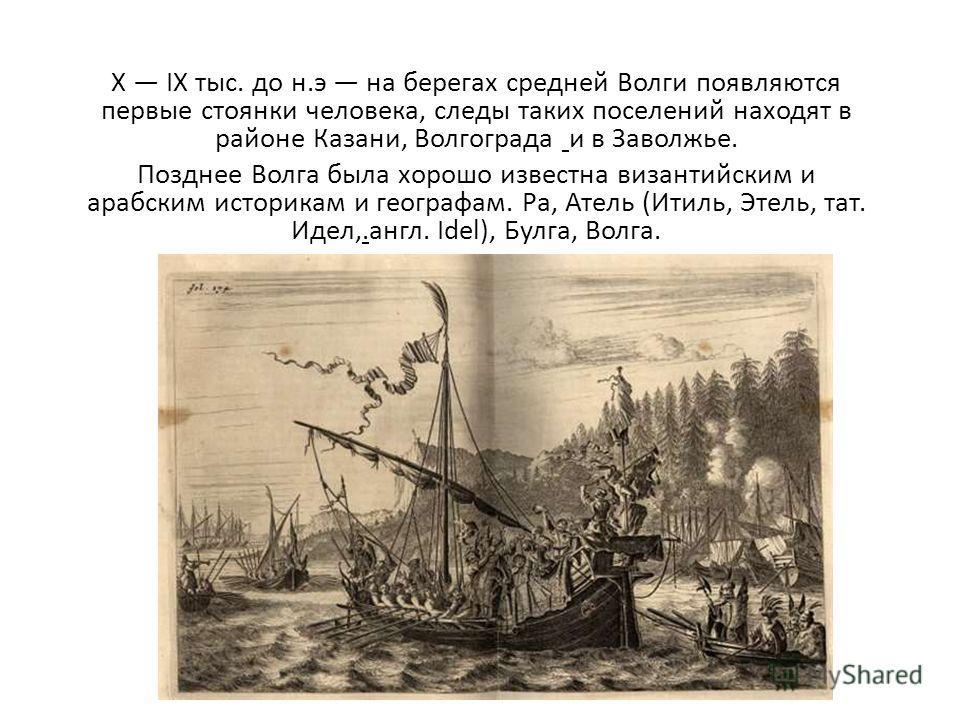 X IX тыс. до н.э на берегах средней Волги появляются первые стоянки человека, следы таких поселений находят в районе Казани, Волгограда и в Заволжье. Позднее Волга была хорошо известна византийским и арабским историкам и географам. Ра, Атель (Итиль,