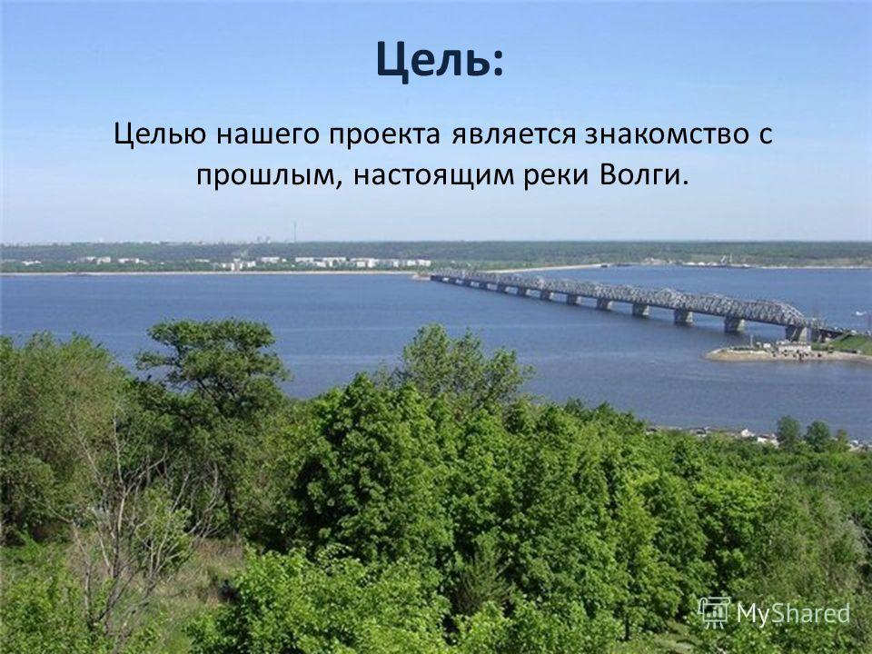 Цель: Целью нашего проекта является знакомство с прошлым, настоящим реки Волги.