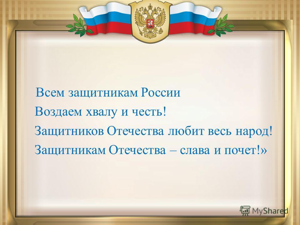 Всем защитникам России Воздаем хвалу и честь! Защитников Отечества любит весь народ! Защитникам Отечества – слава и почет!»