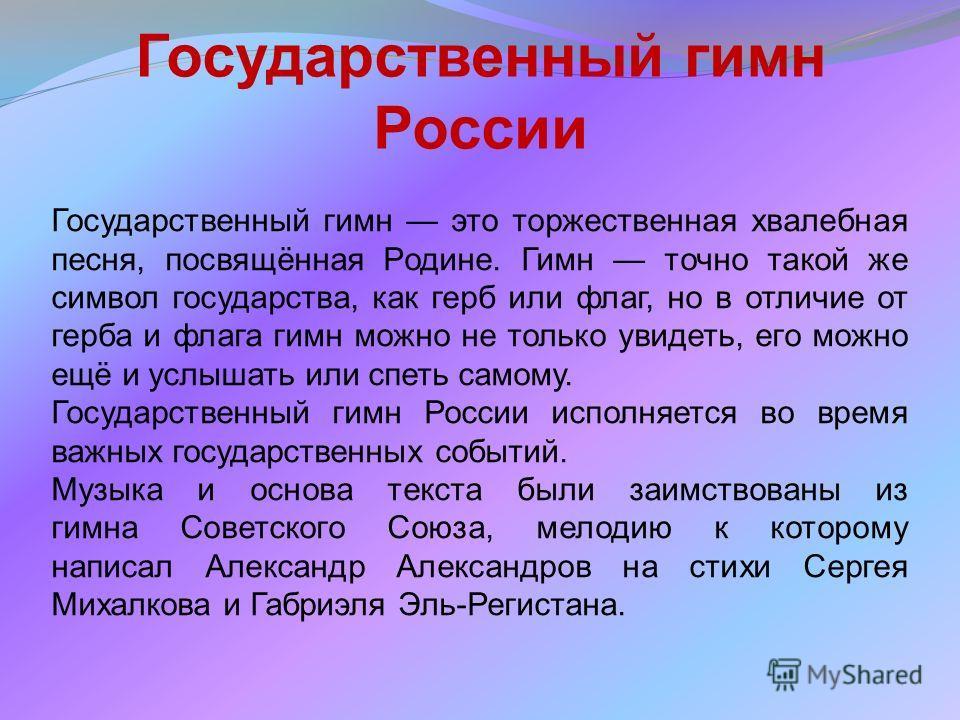 Государственный гимн России Государственный гимн это торжественная хвалебная песня, посвящённая Родине. Гимн точно такой же символ государства, как герб или флаг, но в отличие от герба и флага гимн можно не только увидеть, его можно ещё и услышать ил