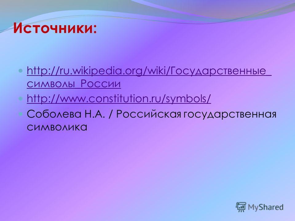 Источники: http://ru.wikipedia.org/wiki/Государственные_ символы_России http://ru.wikipedia.org/wiki/Государственные_ символы_России http://www.constitution.ru/symbols/ Соболева Н.А. / Российская государственная символика