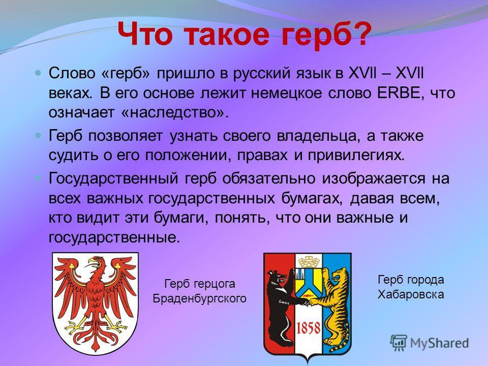 Что такое герб? Слово «герб» пришло в русский язык в XVll – XVll веках. В его основе лежит немецкое слово ERBE, что означает «наследство». Герб позволяет узнать своего владельца, а также судить о его положении, правах и привилегиях. Государственный г