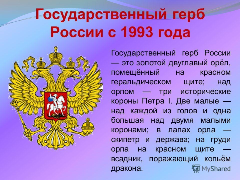 Государственный герб России с 1993 года Государственный герб России это золотой двуглавый орёл, помещённый на красном геральдическом щите; над орлом три исторические короны Петра I. Две малые над каждой из голов и одна большая над двумя малыми корона