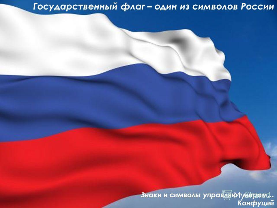 Государственный флаг – один из символов России Знаки и символы управляют миром… Конфуций